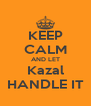 KEEP CALM AND LET Kazal HANDLE IT - Personalised Poster A4 size