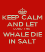KEEP CALM AND LET LUBO THE  WHALE DIE IN SALT - Personalised Poster A4 size