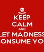 KEEP CALM AND LET MADNESS CONSUME YOU - Personalised Poster A4 size