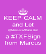 KEEP CALM and Let @MarcusIsABabe Get a #TXFSign from Marcus - Personalised Poster A4 size