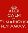 KEEP CALM AND LET MARIOLKA  FLY AWAY.  - Personalised Poster A4 size
