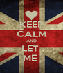 KEEP CALM AND LET  ME  - Personalised Poster A4 size