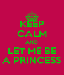 KEEP CALM AND LET ME BE A PRINCESS - Personalised Poster A4 size