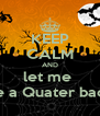 KEEP CALM AND let me  be a Quater back - Personalised Poster A4 size