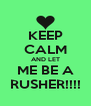 KEEP CALM AND LET ME BE A RUSHER!!!! - Personalised Poster A4 size