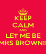 KEEP CALM AND LET ME BE MRS BROWN!! - Personalised Poster A4 size