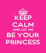 KEEP CALM AND LET ME BE YOUR PRINCESS - Personalised Poster A4 size