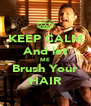 KEEP CALM And let ME Brush Your HAIR - Personalised Poster A4 size