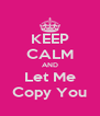 KEEP CALM AND Let Me Copy You - Personalised Poster A4 size