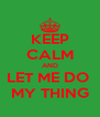 KEEP CALM AND LET ME DO  MY THING - Personalised Poster A4 size