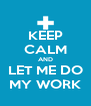 KEEP CALM AND LET ME DO MY WORK - Personalised Poster A4 size