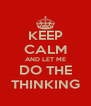 KEEP CALM AND LET ME DO THE THINKING - Personalised Poster A4 size