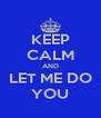 KEEP CALM AND LET ME DO YOU - Personalised Poster A4 size