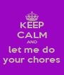 KEEP CALM AND let me do your chores - Personalised Poster A4 size