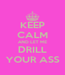 KEEP CALM AND LET ME DRILL YOUR ASS - Personalised Poster A4 size