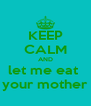 KEEP CALM AND let me eat  your mother - Personalised Poster A4 size