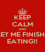 KEEP CALM AND LET ME FINISH   EATING!! - Personalised Poster A4 size