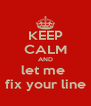 KEEP CALM AND let me  fix your line - Personalised Poster A4 size