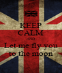 KEEP CALM AND Let me fly you to the moon - Personalised Poster A4 size