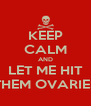 KEEP CALM AND LET ME HIT THEM OVARIES - Personalised Poster A4 size