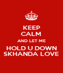 KEEP CALM AND LET ME HOLD U DOWN SKHANDA LOVE - Personalised Poster A4 size