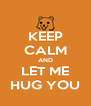 KEEP CALM AND LET ME HUG YOU - Personalised Poster A4 size