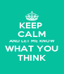 KEEP  CALM AND LET ME KNOW WHAT YOU THINK - Personalised Poster A4 size