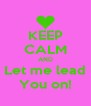KEEP CALM AND Let me lead You on! - Personalised Poster A4 size