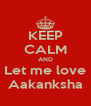KEEP CALM AND Let me love Aakanksha - Personalised Poster A4 size