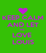 KEEP CALM AND LET ME  LOVE  LOUIS - Personalised Poster A4 size