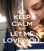 KEEP CALM AND LET ME LOVE YOU. - Personalised Poster A4 size