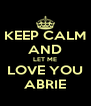 KEEP CALM AND LET ME LOVE YOU ABRIE - Personalised Poster A4 size