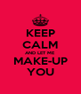 KEEP CALM AND LET ME MAKE-UP YOU - Personalised Poster A4 size