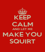 KEEP CALM AND LET ME MAKE YOU SQUIRT - Personalised Poster A4 size