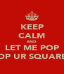 KEEP CALM AND LET ME POP POP UR SQUARES - Personalised Poster A4 size