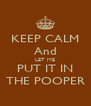 KEEP CALM And LET ME PUT IT IN THE POOPER - Personalised Poster A4 size