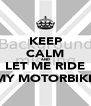 KEEP CALM AND LET ME RIDE MY MOTORBIKE - Personalised Poster A4 size