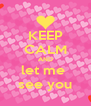 KEEP CALM AND let me  see you - Personalised Poster A4 size