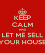 KEEP CALM AND LET ME SELL YOUR HOUSE - Personalised Poster A4 size