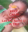 KEEP CALM AND Let Me Send U  A TBH - Personalised Poster A4 size