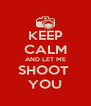 KEEP CALM AND LET ME SHOOT  YOU - Personalised Poster A4 size