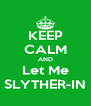 KEEP CALM AND Let Me SLYTHER-IN - Personalised Poster A4 size