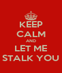 KEEP CALM AND LET ME STALK YOU - Personalised Poster A4 size
