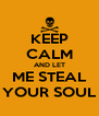 KEEP CALM AND LET  ME STEAL  YOUR SOUL - Personalised Poster A4 size