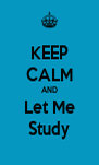 KEEP CALM AND Let Me Study - Personalised Poster A4 size