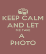 KEEP CALM AND LET ME TAKE A  PHOTO - Personalised Poster A4 size