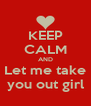 KEEP CALM AND Let me take you out girl - Personalised Poster A4 size