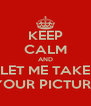 KEEP CALM AND LET ME TAKE YOUR PICTURE - Personalised Poster A4 size