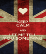 KEEP CALM AND LET ME TELL YOU SOMETHING - Personalised Poster A4 size