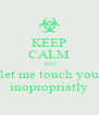 KEEP CALM AND let me touch you inopropriatly - Personalised Poster A4 size
